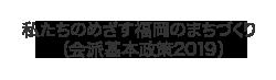 私たちのめざす福岡のまちづくり (会派基本政策2019)